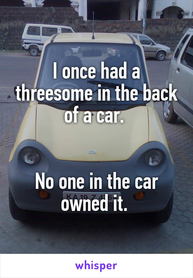 I once had a threesome in the back of a car.    No one in the car owned it.