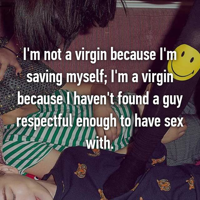 I'm not a virgin because I'm saving myself; I'm a virgin because I haven't found a guy respectful enough to have sex with.