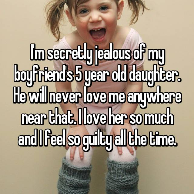 I'm secretly jealous of my boyfriend's 5 year old daughter. He will never love me anywhere near that. I love her so much and I feel so guilty all the time.