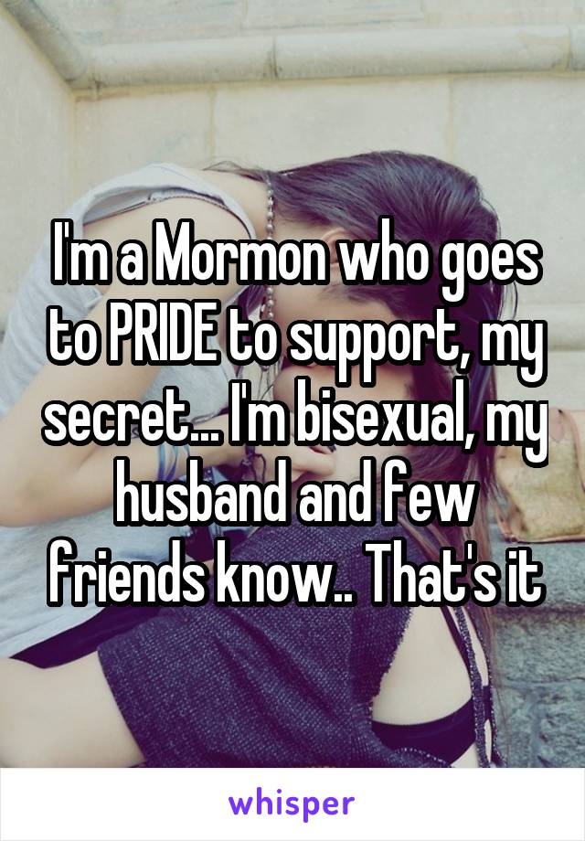 I'm a Mormon who goes to PRIDE to support, my secret... I'm bisexual, my husband and few friends know.. That's it
