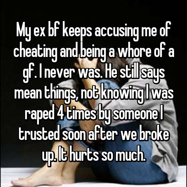 My ex bf keeps accusing me of cheating and being a whore of a gf. I never was. He still says mean things, not knowing I was raped 4 times by someone I trusted soon after we broke up. It hurts so much.
