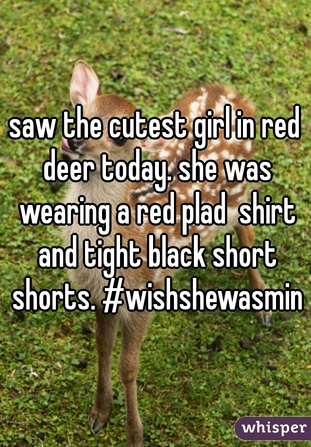 saw the cutest girl in red deer today. she was wearing a red plad  shirt and tight black short shorts. #wishshewasmine