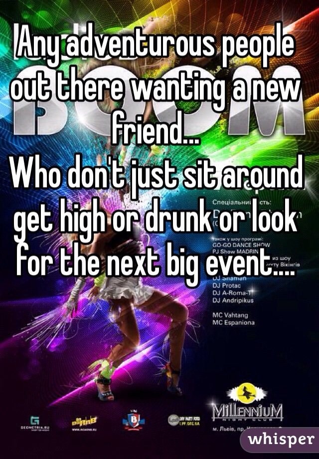 Any adventurous people out there wanting a new friend...  Who don't just sit around get high or drunk or look for the next big event....