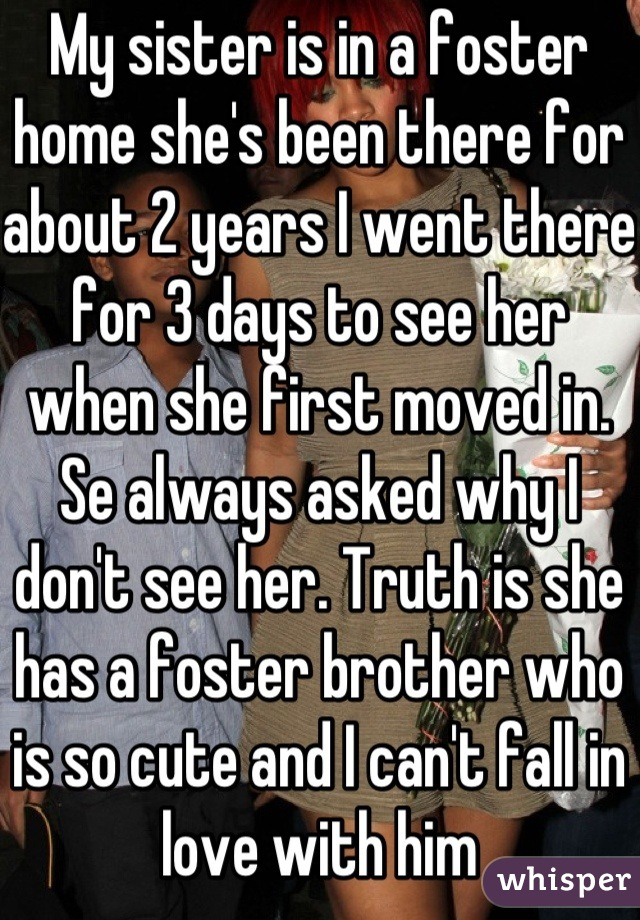 My sister is in a foster home she's been there for about 2 years I went there for 3 days to see her when she first moved in. Se always asked why I don't see her. Truth is she has a foster brother who is so cute and I can't fall in love with him