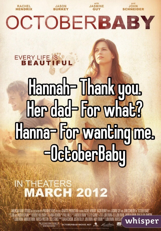 Hannah- Thank you. Her dad- For what? Hanna- For wanting me.  -OctoberBaby