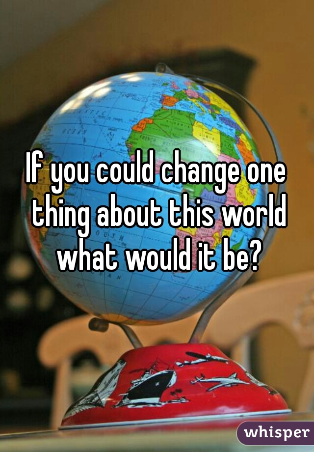 If you could change one thing about this world what would it be?