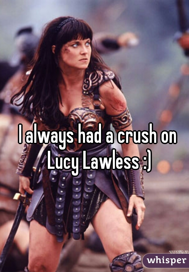 I always had a crush on Lucy Lawless :)