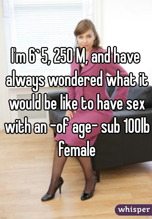 I'm 6`5, 250 M, and have always wondered what it would be like to have sex with an -of age- sub 100lb female