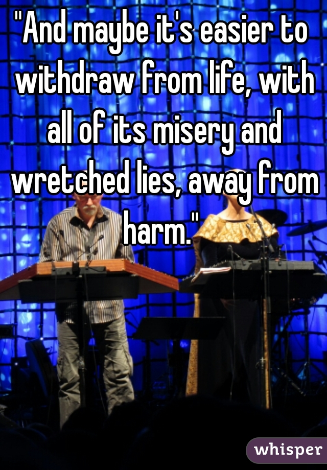 """""""And maybe it's easier to withdraw from life, with all of its misery and wretched lies, away from harm."""""""
