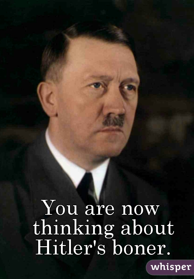 You are now thinking about Hitler's boner.