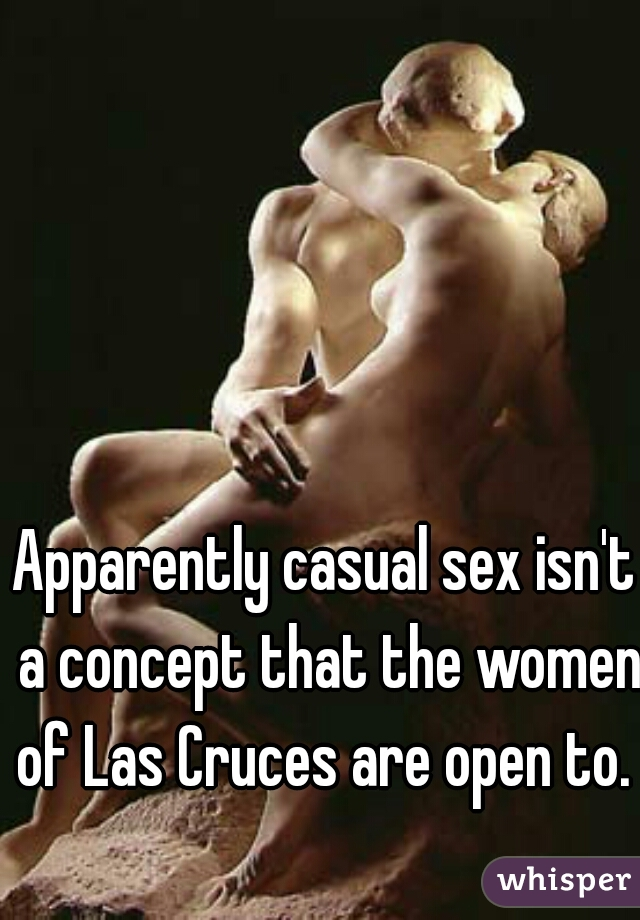 Apparently casual sex isn't a concept that the women of Las Cruces are open to.