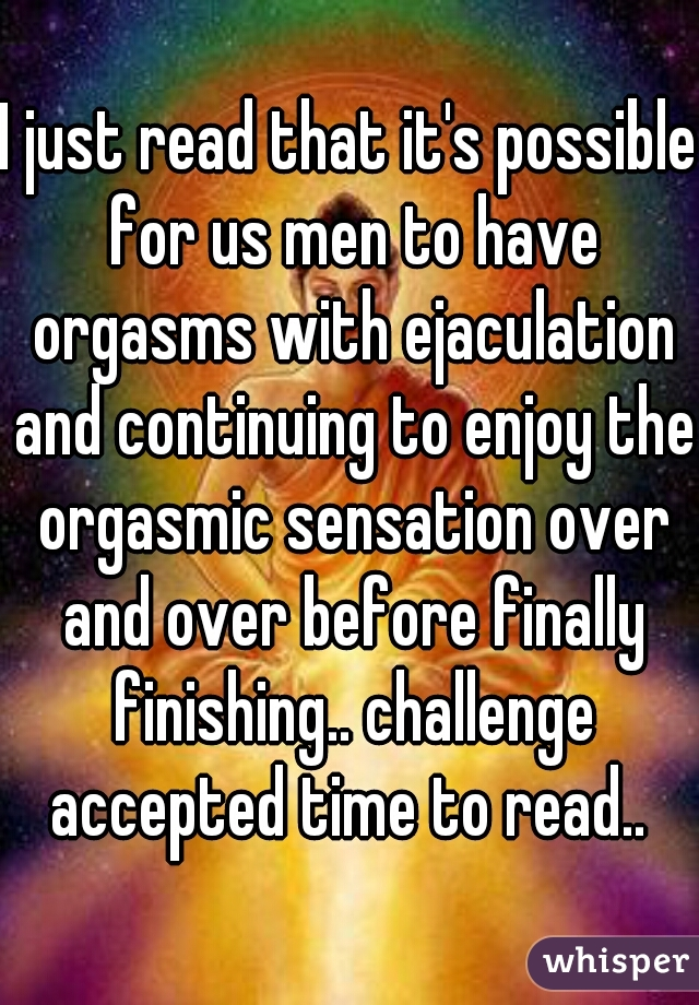 I just read that it's possible for us men to have orgasms with ejaculation and continuing to enjoy the orgasmic sensation over and over before finally finishing.. challenge accepted time to read..