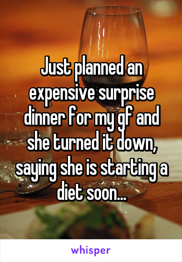 Just planned an expensive surprise dinner for my gf and she turned it down, saying she is starting a diet soon...