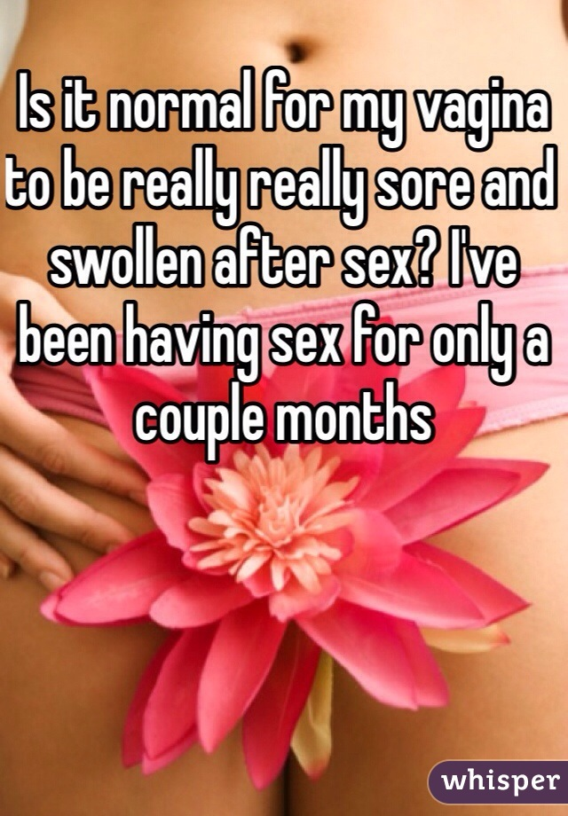 Is it normal for my vagina to be really really sore and swollen after sex? I've been having sex for only a couple months