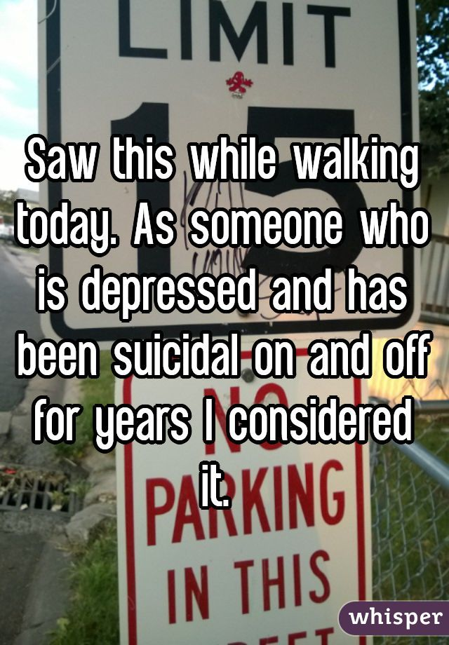 Saw this while walking today. As someone who is depressed and has been suicidal on and off for years I considered it.