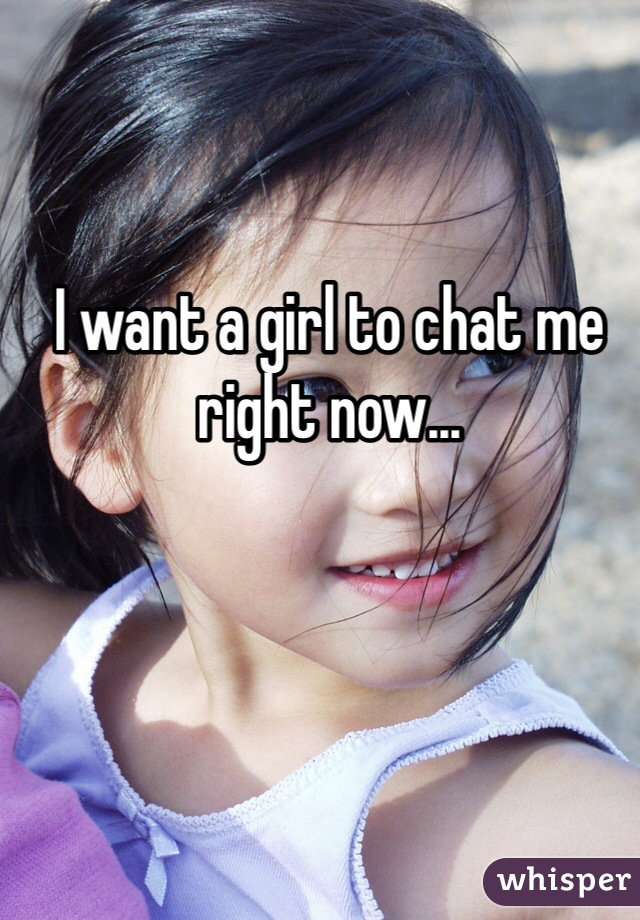 I want a girl to chat me right now...