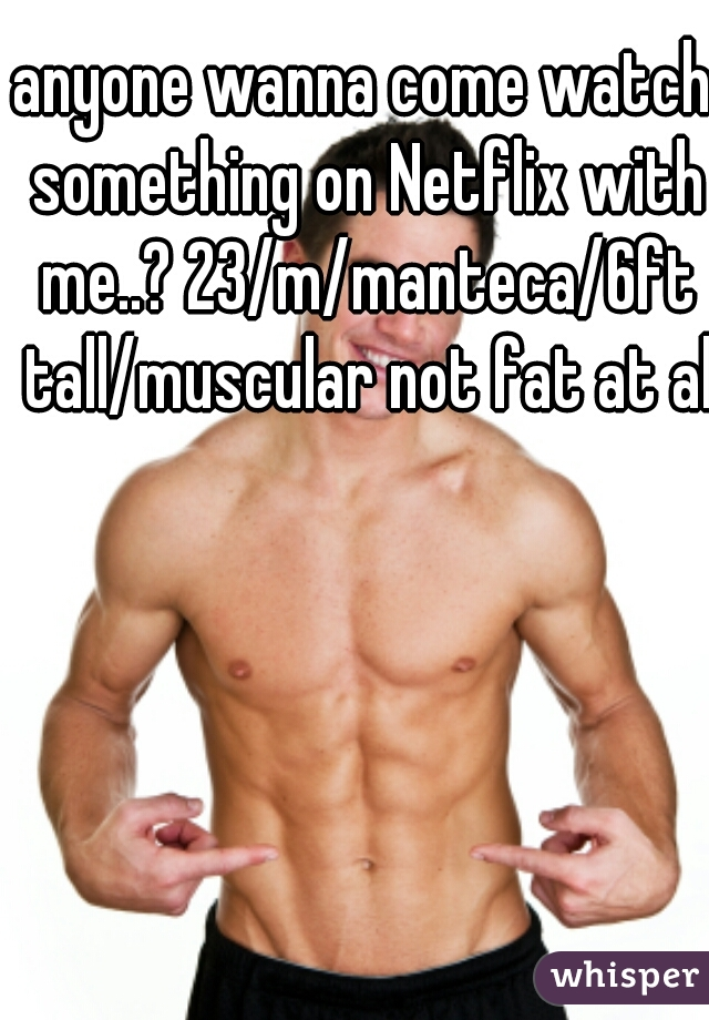 anyone wanna come watch something on Netflix with me..? 23/m/manteca/6ft tall/muscular not fat at all