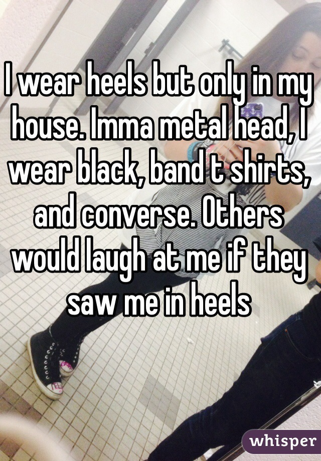 I wear heels but only in my house. Imma metal head, I wear black, band t shirts, and converse. Others would laugh at me if they saw me in heels