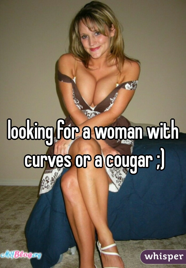 looking for a woman with curves or a cougar ;)