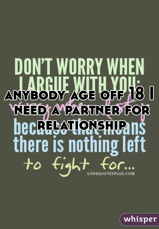 anybody age off 18 I need a partner for relationship