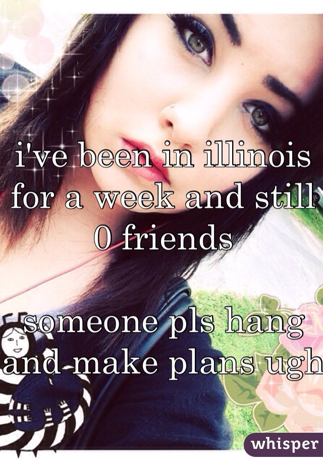 i've been in illinois for a week and still 0 friends  someone pls hang and make plans ugh