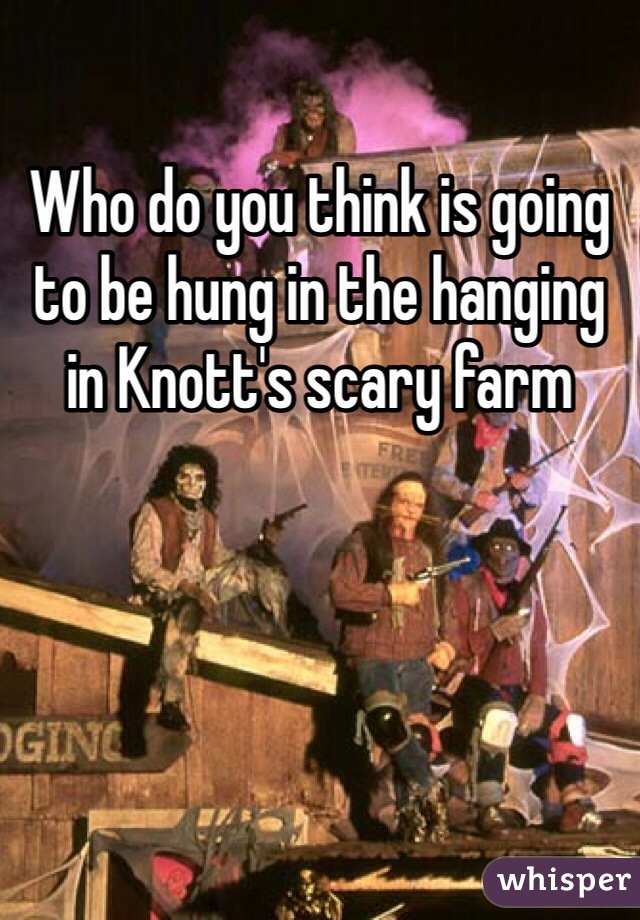 Who do you think is going to be hung in the hanging in Knott's scary farm