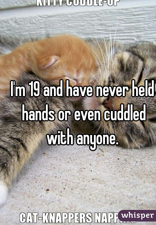 I'm 19 and have never held hands or even cuddled with anyone.