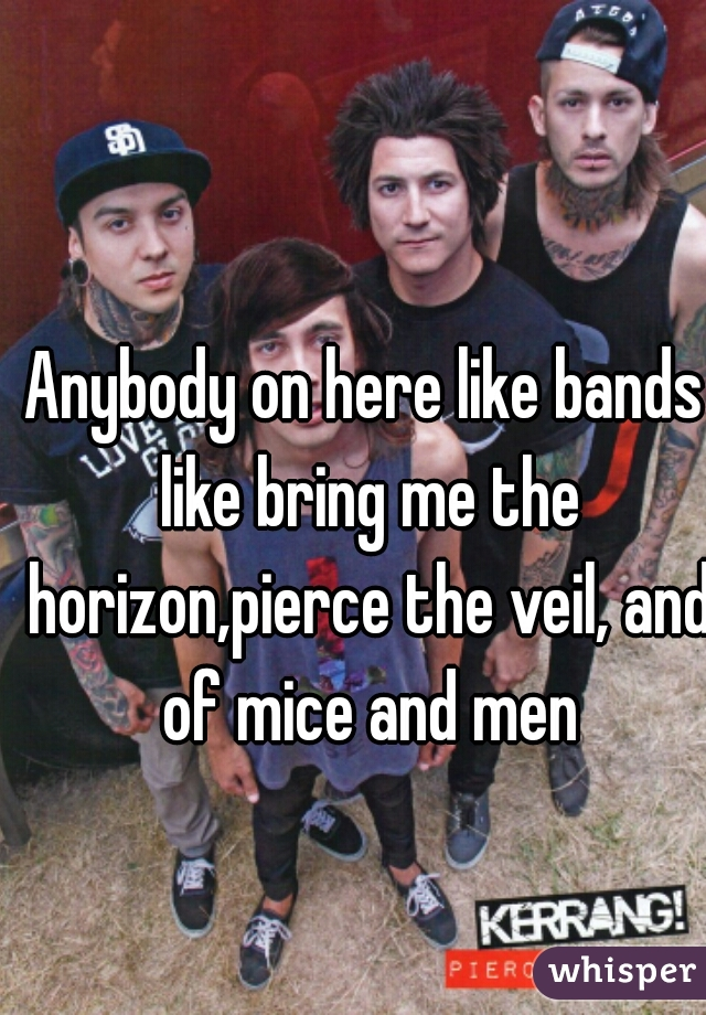Anybody on here like bands like bring me the horizon,pierce the veil, and of mice and men