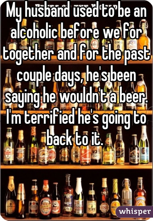 My husband used to be an alcoholic before we for together and for the past couple days, he's been saying he wouldn't a beer. I'm terrified he's going to back to it.
