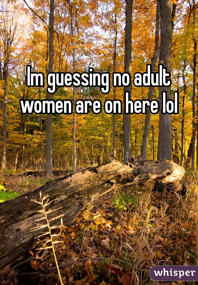 Im guessing no adult women are on here lol