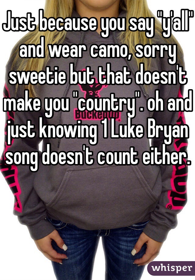 "Just because you say ""y'all"" and wear camo, sorry sweetie but that doesn't make you ""country"". oh and just knowing 1 Luke Bryan song doesn't count either."