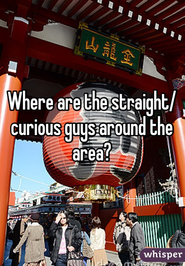 Where are the straight/curious guys around the area?