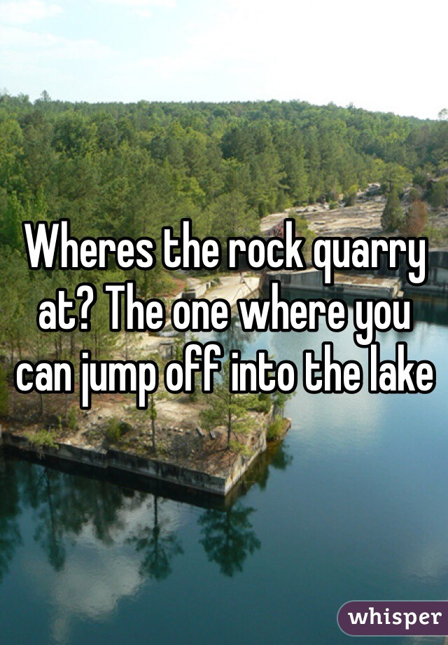Wheres the rock quarry at? The one where you can jump off into the lake