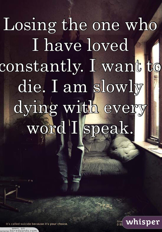 Losing the one who I have loved constantly. I want to die. I am slowly dying with every word I speak.