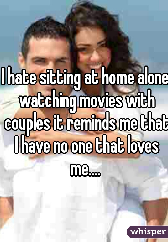 I hate sitting at home alone watching movies with couples it reminds me that I have no one that loves me....