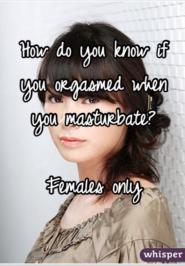 How do you know if you orgasmed when you masturbate?   Females only