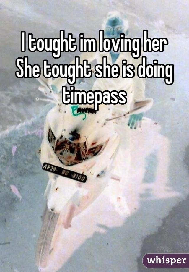 I tought im loving her She tought she is doing timepass