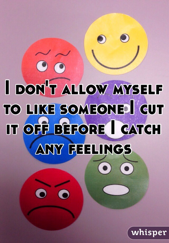 I don't allow myself to like someone I cut it off before I catch any feelings
