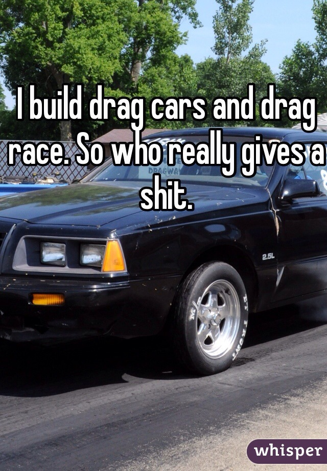I build drag cars and drag race. So who really gives a shit.