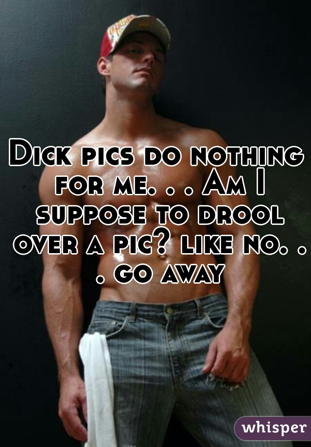 Dick pics do nothing for me. . . Am I suppose to drool over a pic? like no. . . go away