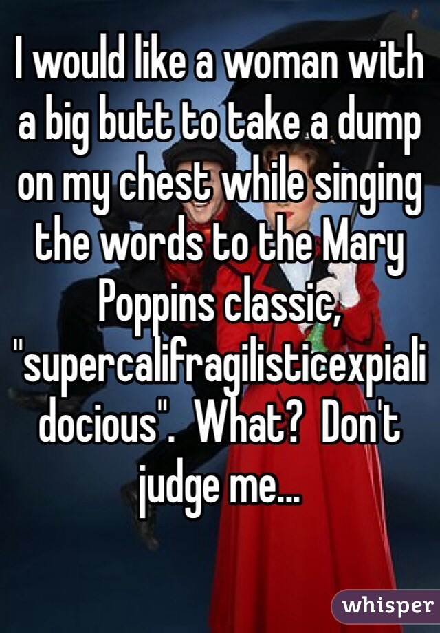 """I would like a woman with a big butt to take a dump on my chest while singing the words to the Mary Poppins classic, """"supercalifragilisticexpialidocious"""".  What?  Don't judge me..."""