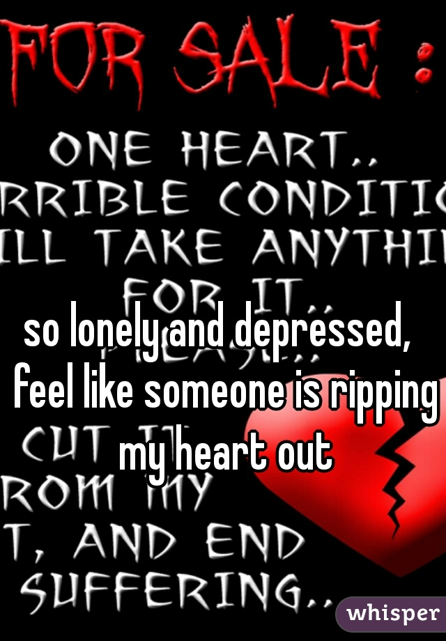so lonely and depressed,  feel like someone is ripping my heart out