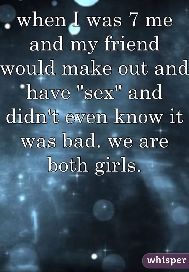 "when I was 7 me and my friend would make out and have ""sex"" and didn't even know it was bad. we are both girls."