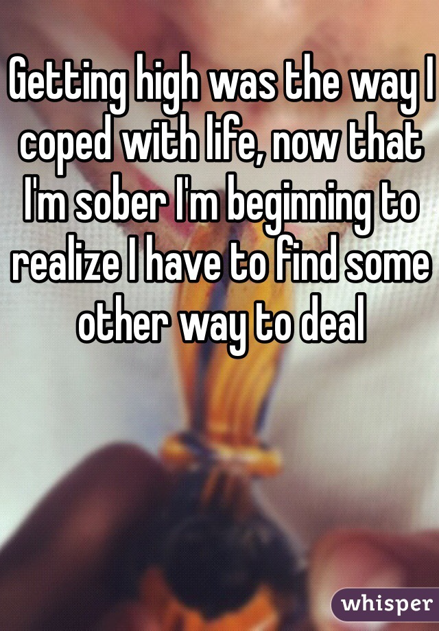 Getting high was the way I coped with life, now that I'm sober I'm beginning to realize I have to find some other way to deal