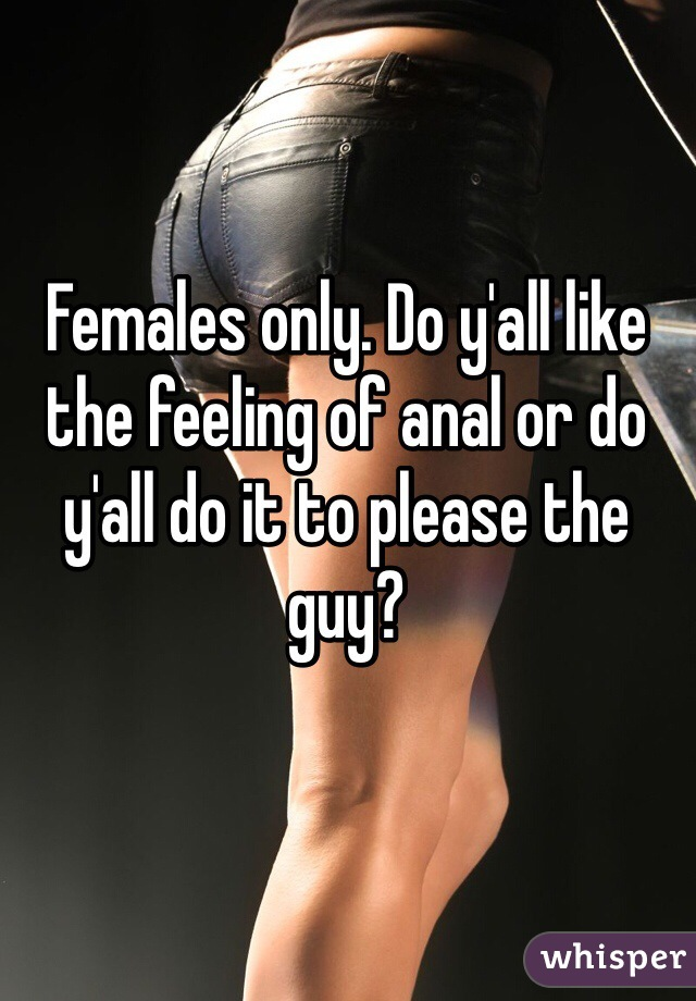 Females only. Do y'all like the feeling of anal or do y'all do it to please the guy?