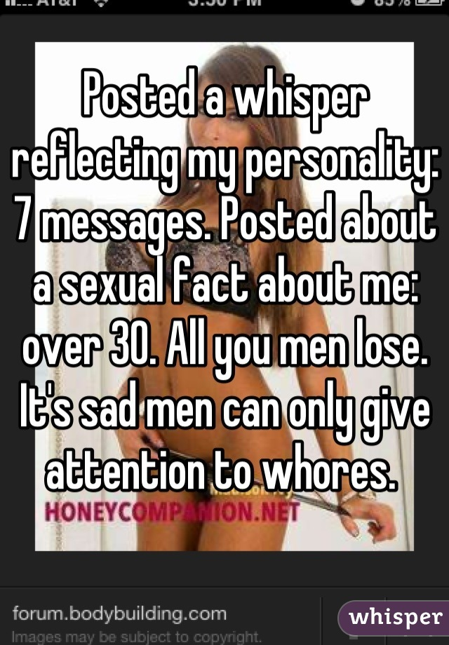 Posted a whisper reflecting my personality: 7 messages. Posted about a sexual fact about me: over 30. All you men lose. It's sad men can only give attention to whores.