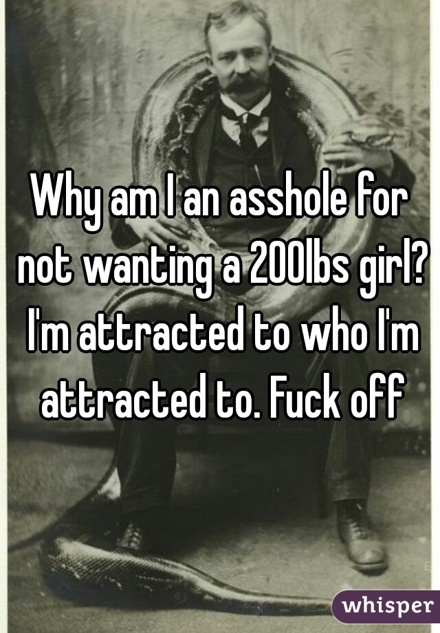 Why am I an asshole for not wanting a 200lbs girl? I'm attracted to who I'm attracted to. Fuck off