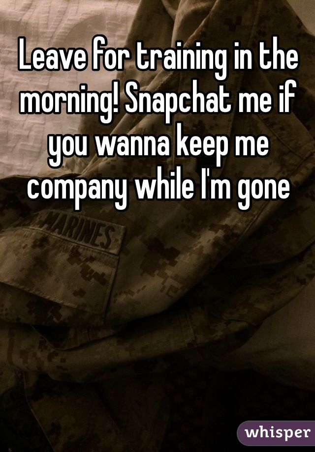 Leave for training in the morning! Snapchat me if you wanna keep me company while I'm gone