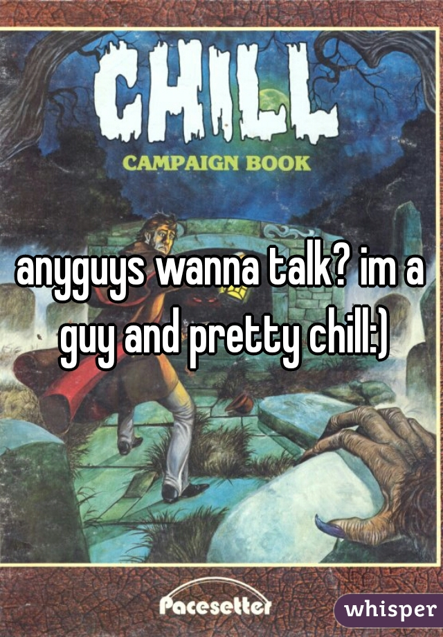 anyguys wanna talk? im a guy and pretty chill:)