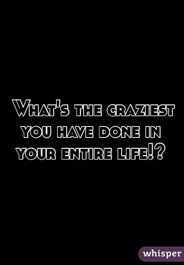 What's the craziest you have done in your entire life!?